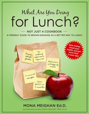 What Are You Doing for Lunch?: A Friendly Guide to Brown Bagging as a Better Way to Lunch - Meighan, Mona, and Dehart, Sara (Contributions by)