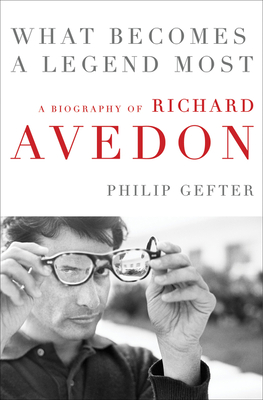 What Becomes a Legend Most: A Biography of Richard Avedon - Gefter, Philip
