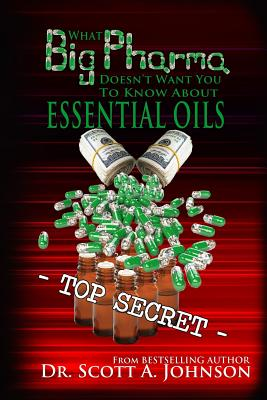 What Big Pharma Doesn't Want You to Know about Essential Oils - Johnson, Dr Scott a