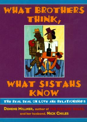 What Brothers Think, What Sistahs Know: The Real Deal on Love and Relationships - Millner, Denene, and Chiles, Nick