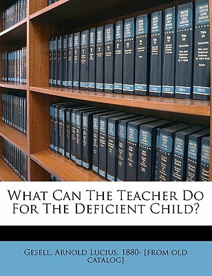 What Can the Teacher Do for the Deficient Child? - Gesell, Arnold Lucius 1880- [From Old C (Creator)
