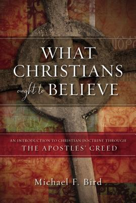 What Christians Ought to Believe: An Introduction to Christian Doctrine Through the Apostles' Creed - Bird, Michael F