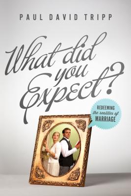 What Did You Expect?: Redeeming the Realities of Marriage - Tripp, Paul David, M.DIV., D.Min.