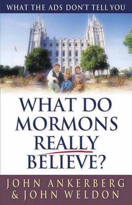 What Do Mormons Really Believe?: What the Ads Don't Tell You - Ankerberg, John, Dr., and Weldon, John