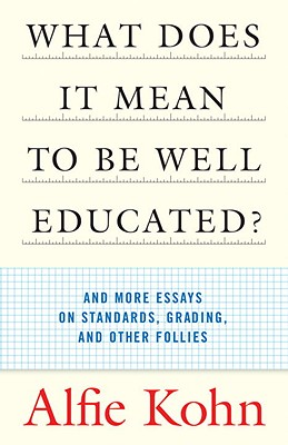 What Does It Mean to Be Well Educated?: And More Essays on Standards, Grading, and Other Follies - Kohn, Alfie