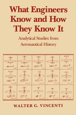 What Engineers Know and How They Know It: Analytical Studies from Aeronautical History - Vincenti, Walter G, Professor