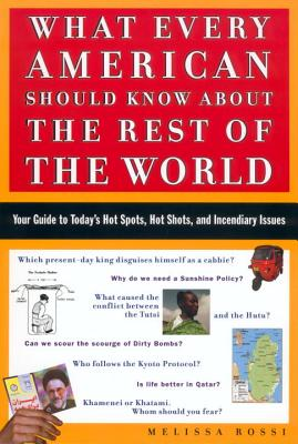 What Every American Should Know about the Rest of the World: Your Guide to Today's Hot Spots, Hot Shots and Incendiary Issues - Rossi, Melissa