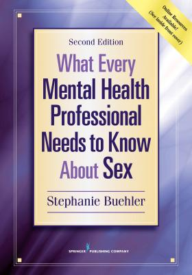 What Every Mental Health Professional Needs to Know about Sex - Buehler, Stephanie, PsyD
