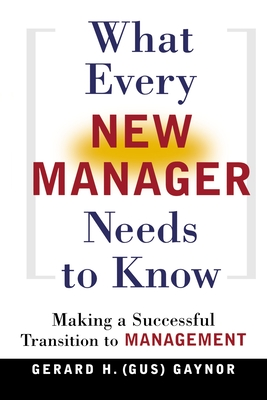 What Every New Manager Needs to Know: Making a Successful Transition to Management - Gaynor, Gerard H