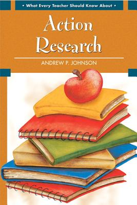 What Every Teacher Should Know about Action Research - Johnson, Andrew P, Dr.