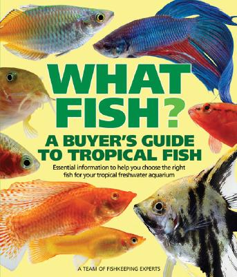 What Fish? a Buyer's Guide to Tropical Fish: Essential Information to Help You Choose the Right Fish for Your Tropical Freshwater Aquarium - Flethcer, Nick