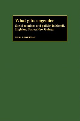 What Gifts Engender: Social Relations and Politics in Mendi, Highland Papua New Guinea - Lederman, Rena