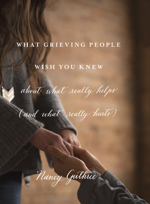What Grieving People Wish You Knew about What Really Helps (and What Really Hurts) - Guthrie, Nancy