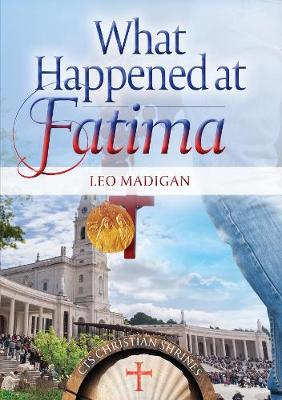 What Happened at Fatima?: The First Objective and Comprehensive Retelling of the Story in 50 years - Madigan, Leo