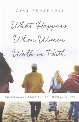 What Happens When Women Walk in Faith: Trusting God Takes You to Amazing Places - TerKeurst, Lysa