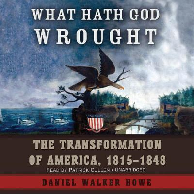What Hath God Wrought: The Transformation of America, 1815-1848 - Howe, Daniel Walker, and Cullen, Patrick (Read by)
