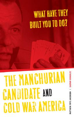 What Have They Built You to Do?: The Manchurian Candidate and Cold War America - Jacobson, Matthew Frye, and Gonzalez, Gaspar