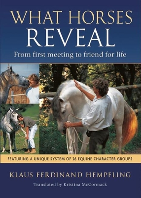 What Horses Reveal: From First Meeting to Friend for Life - Hempfling, Klaus Ferdinand, and McCormack, Kristina (Translated by)