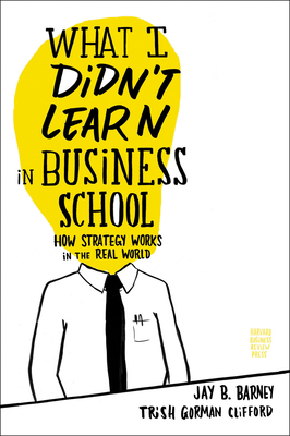 What I Didn't Learn in Business School: How Strategy Works in the Real World - Barney, Jay, and Gorman Clifford, Trish