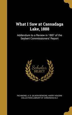 What I Saw at Cassadaga Lake, 1888: Addendum to a Review in 1887 of the Seybert Commissioners' Report - Richmond, A B (Almon Benson) (Creator), and Harry Houdini Collection (Library of Con (Creator)