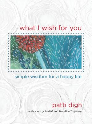 What I Wish for You: Simple Wisdom for a Happy Life - Digh, Patti