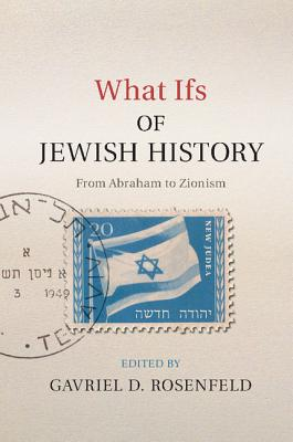 What Ifs of Jewish History: From Abraham to Zionism - Rosenfeld, Gavriel D. (Editor)