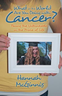 What in the World Are You Doing with Cancer?: Facing the Unthinkable in the Prime of Life - McGinnis, Hannah