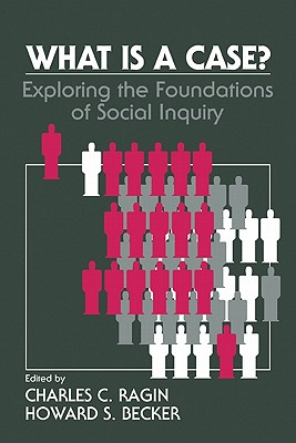 What Is a Case?: Exploring the Foundations of Social Inquiry - Ragin, Charles C, Dr. (Editor), and Becker, Howard Saul (Editor)