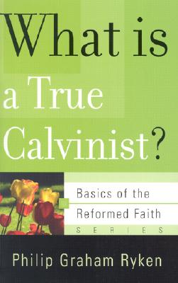 What Is a True Calvinist? - Ryken, Philip Graham