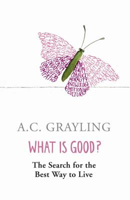 What is Good?: The Search for the Best Way to Live - Grayling, A. C.