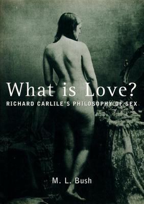 What is Love?: Richard Carlile's Philosophy of Sex - Bush, M L (Foreword by), and Carlile, Richard