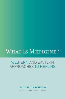 What Is Medicine?: Western and Eastern Approaches to Healing - Unschuld, Paul U