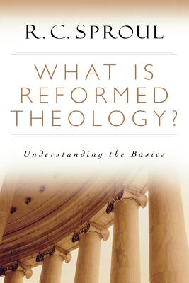 What Is Reformed Theology?: Understanding the Basics - Sproul, R C