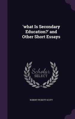 'What Is Secondary Education?' and Other Short Essays - Scott, Robert Pickett