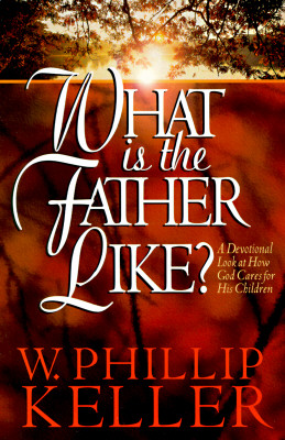 What Is the Father Like?: A Devotional Look at How God Cares for His Children - Keller, W Phillip