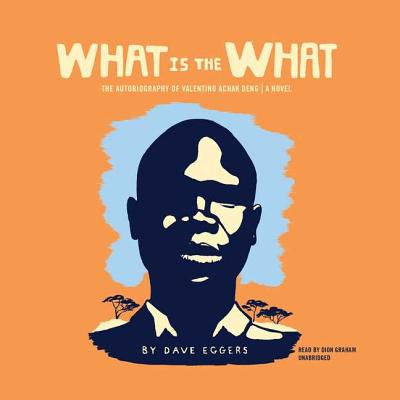 What Is the What: The Autobiography of Valentino Achak Deng; A Novel - Eggers, Dave