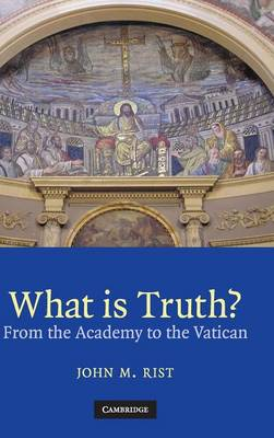 What Is Truth?: From the Academy to the Vatican - Rist, John M