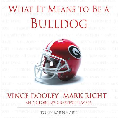 What It Means to Be a Bulldog: Vince Dooley, Mark Richt, and Georgia's Greatest Players - Barnhart, Tony