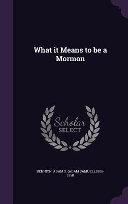 What It Means to Be a Mormon - Bennion, Adam S 1886-1958
