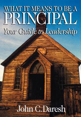 What It Means to Be a Principal: Your Guide to Leadership - Daresh, John C, Dr.