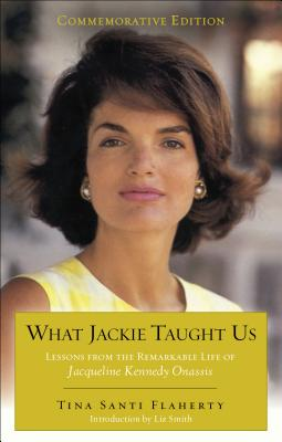 What Jackie Taught Us: Lessons from the Remarkable Life of Jacqueline Kennedy Onassis - Flaherty, Tina Santi, and Smith, Liz, Mrs. (Introduction by)