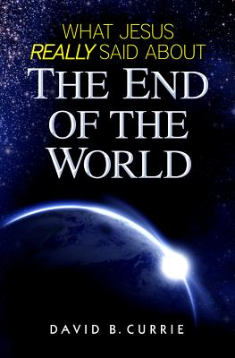 What Jesus Really Said about the End of the World - Currie, David