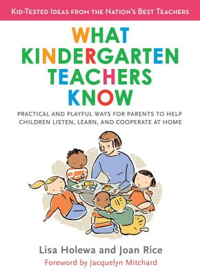 What Kindergarten Teachers Know: Practical and Playful Ways to Help Children Listen, Learn, and Cooperate at Home - Holewa, Lisa