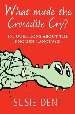 What Made the Crocodile Cry?: 101 Questions about the English Language - Dent, Susie