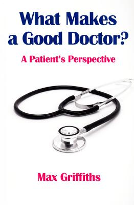 What Makes a Good Doctor?: A Patient's Perspective - Griffiths, Max