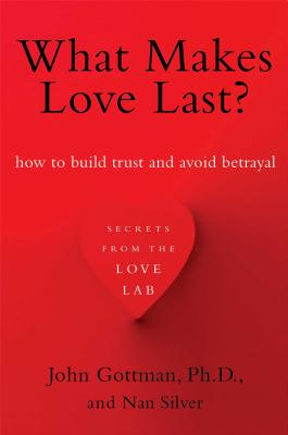 What Makes Love Last?: How to Build Trust and Avoid Betrayal - Gottman, John, and Silver, Nan