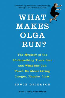 What Makes Olga Run?: The Mystery of the 90-Something Track Star and What She Can Teach Us about Living Longer, Happier Lives - Grierson, Bruce