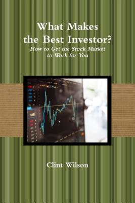 What Makes the Best Investor? How to Get the Stock Market to Work for You - Wilson, Clint