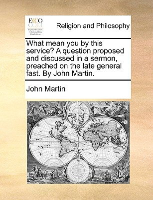 What Mean You by This Service? a Question Proposed and Discussed in a Sermon, Preached on the Late General Fast. by John Martin. - Martin, John