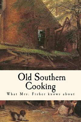 What Mrs. Fisher Knows about Old Southern Cooking - Fisher, Abby